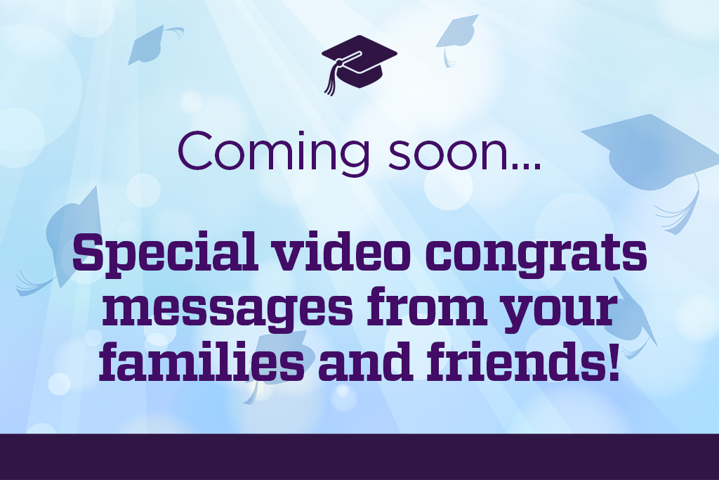 Coming soon... Special video congrats messages from your families and friends!